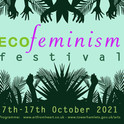 ECOFeminism Festival New Dates 7th - 17th Oct 2021!