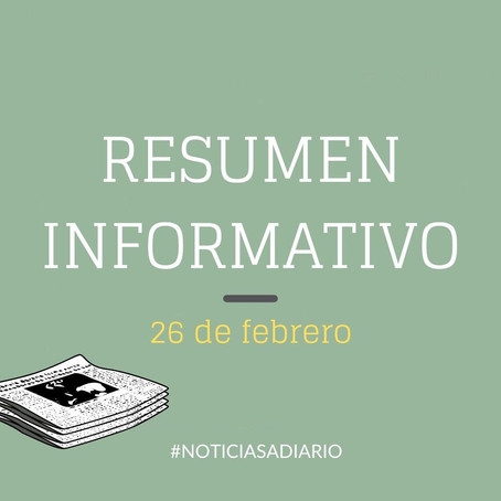 RESUMEN INFORMATIVO DEL VIERNES 26 DE FEBRERO DEL 2021