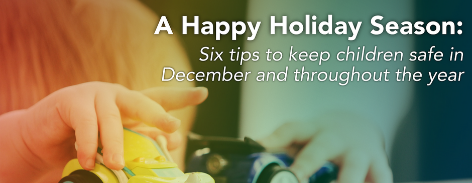 A happy holiday season: Six tips to keep children safe in December and throughout the year