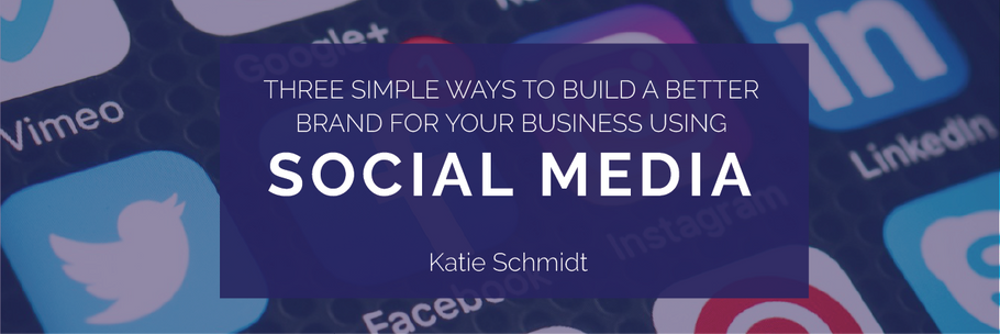 3 Simple Ways to Build a Better Brand for Your Business Using Social Media