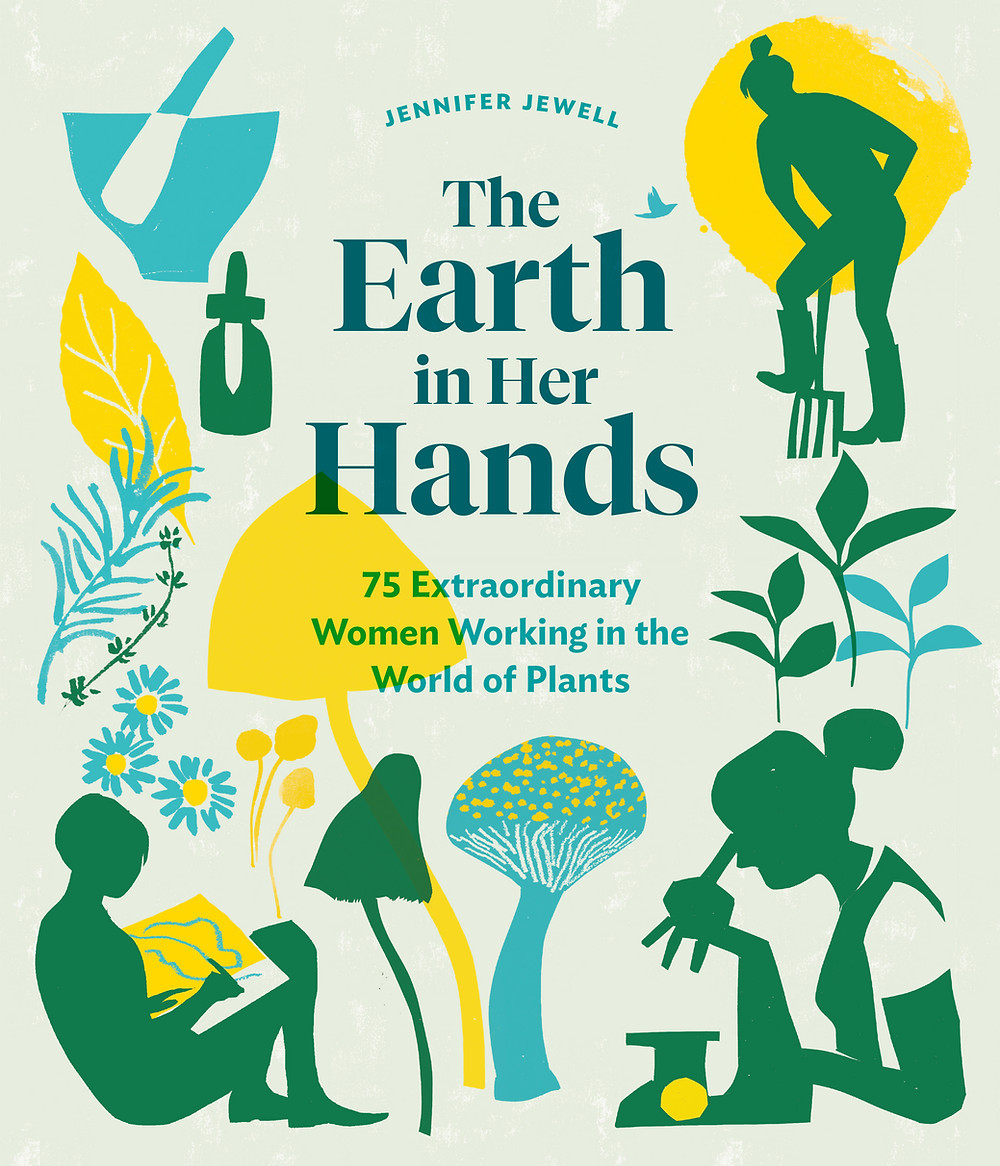 The Earth in Her Hands: 75 Extraordinary Women Working in the World Of Plants (Timber Press, March 3, 2020)