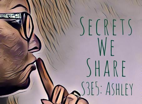 Secrets We Share S3E5: Ashley - strange and chatty