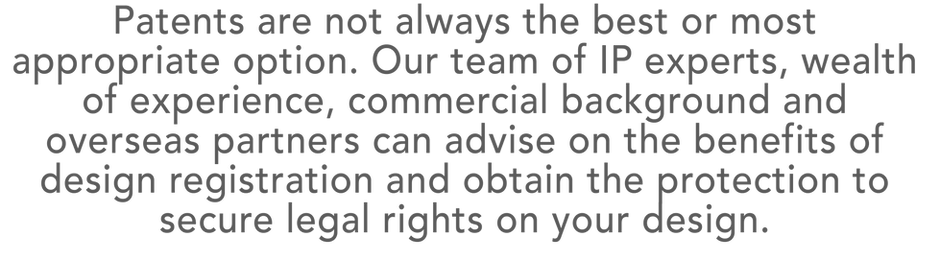 Trademarks. Patents are not always the best or most  appropriate option. Our team of IP experts,wealth of experience, commercial background and overseas partners can advise on the benefits ofdesignregistration and obtain the protection to securelegal rights on your design.