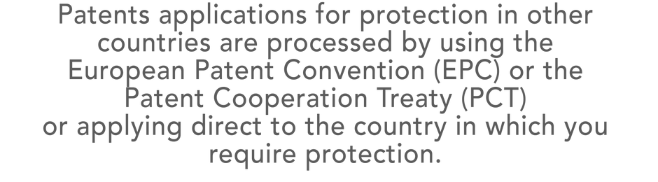 Patents applications for protection in other countries are processedby using the  European Patent Convention (EPC) or the  Patent Cooperation Treaty (PCT)  or applying directto the country in which you require protection.