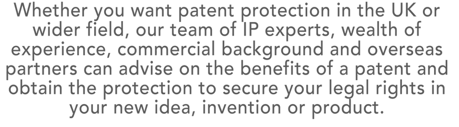Whether you want patent protection in the UK or wider field, our team of IP experts, wealth of experience, commercial background and overseas partners can advise on the benefits of a patent and obtain the protection to secure your legal rights in your new idea, invention or product.