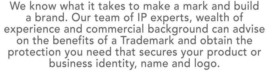 We know what it takes to make a mark and build  a brand. Our team of IP experts, wealth of experienceand commercial background can advise on the benefits of a Trademark and obtain the protection you need that secures your product or business identity, name and logo.