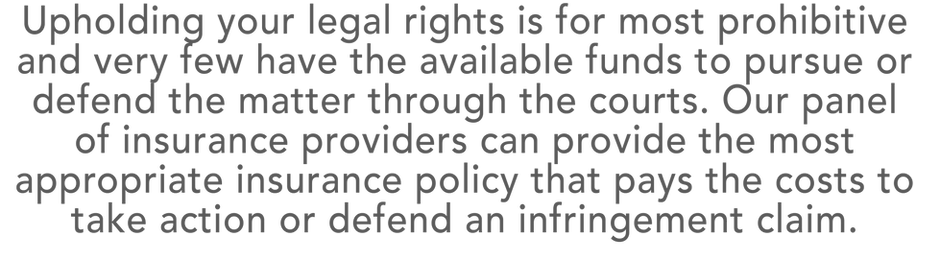 Upholding your legal rights is for most prohibitive and very few have the available funds to pursue or defend the matter through the courts. Our panel  of insurance providerscan provide the most appropriate insurance policy that pays the costs to  take action or defend an infringement claim.