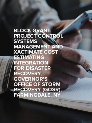BLOCK GRANT PROJECT CONTROL SYSTEMS MANAGEMENT AND XACTIMATE COST ESTIMATING INTEGRATION FOR DISASTER RECOVERY, GOVERNOR'S OFFICE OF STORM RECOVERY (GOSR), FARMINGDALE, NY