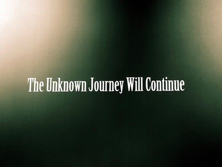 The Unknown Journey Will Continue