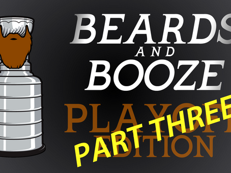 BEARDS and BOOZE Playoff Edition, PART THREE!
