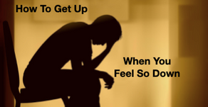 How To Get Up When You Feel So Down