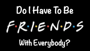 Do I Have To Be Friends With Everybody?