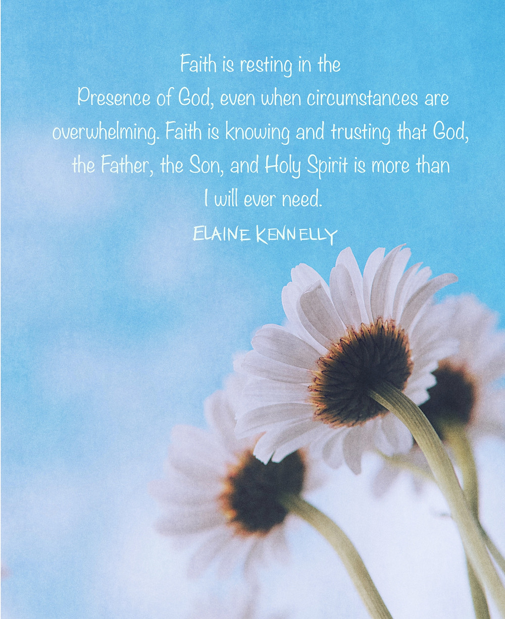 Blue sky with Christian writer, Elaine Kennelly, quote: Faith is resting in the Presence of God, even when circumstances are overwhelming. Faith is knowing and trusting that God, the Faith, the Son, and the Holy Spirit is more than I will ever need.