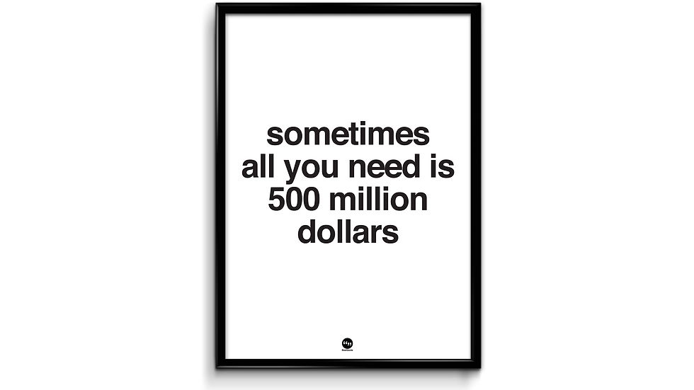Sometimes all you need is 500 million dollars plakat