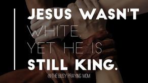 Jesus was not white. Yet He is still King.