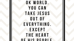 You can take Jesus out of the world. But not my heart.