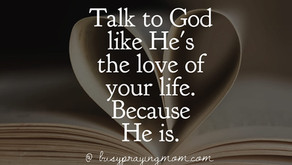 Talk to God as if He is the love of your life.