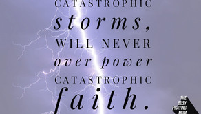 Catastrophic storms can't over power catastrophic faith.