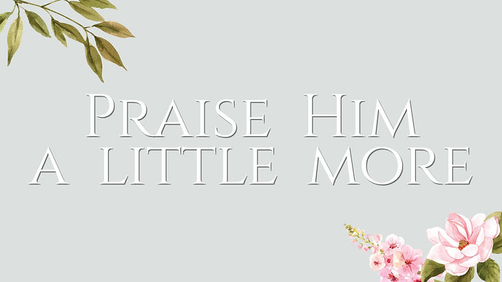 Praise Him a Little More.jpg