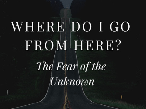 Where Do I Go From Here? The Fear of the Unknown