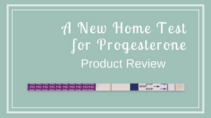 Product Review: A New Home Test for Progesterone