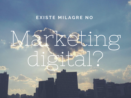 Existe milagre no marketing digital?
