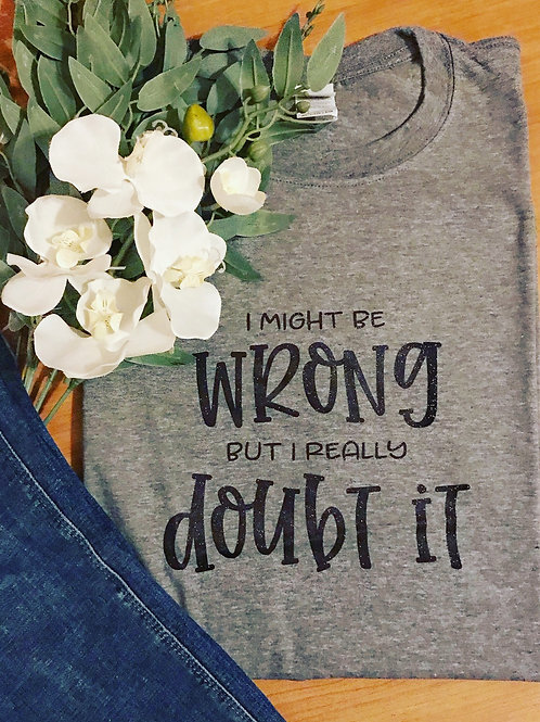 I Might Be wrong but I doubt it T-shirt