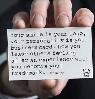 Your smile is your logo, your personality is yur business card, how you leave others feeling after an experiece wih you becomes your trademark.