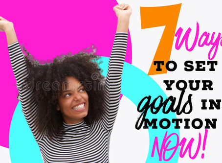 7 Ways To Set Your Goals in Motion NOW!