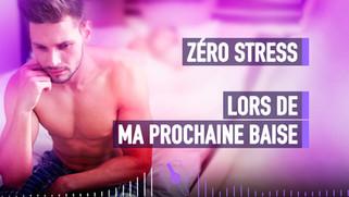 ZÉRO STRESS LORS DE MA PROCHAINE BAISE