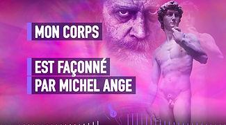 MON CORPS EST FAÇONNÉ PAR MICHEL ANGE