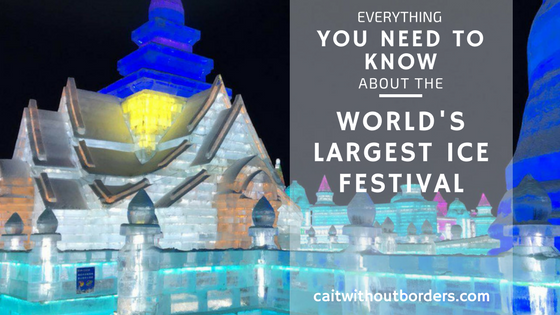 Everything You need to know about the World's Largest Ice Festival in Harbin, China. Cait Without Borders