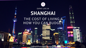 Expat Life in Shanghai: The Cost of Living and How You Can Budget Cait Without Borders