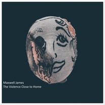Maxwell James / The Violence Close To Home