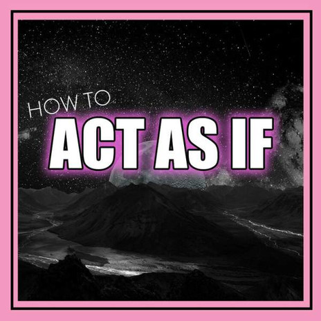 BE AS IF -VS- ACT AS IF: A MORE POWERFUL WAY TO MANIFEST