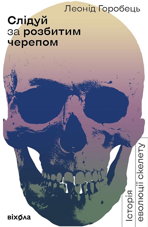 Леонід Горобець  «Слідуй за розбитим черепом: історія еволюції скелета»