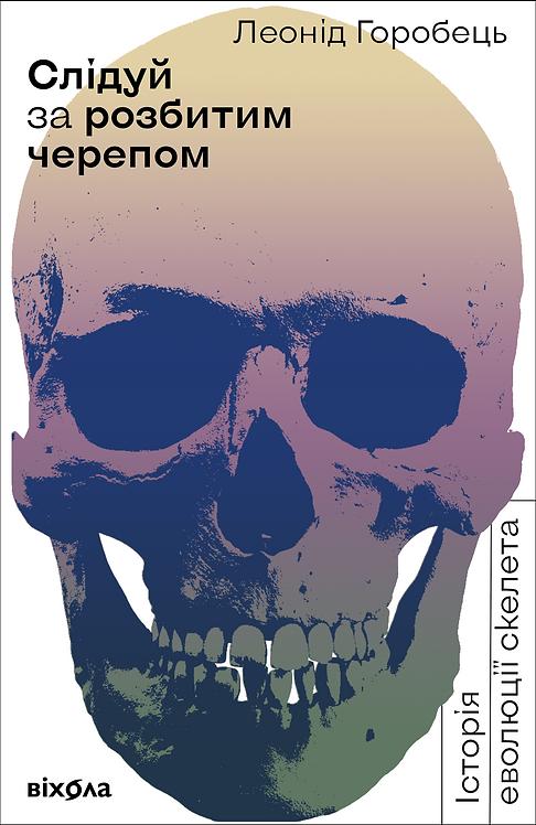 Леонід Горобець «Слідуй за розбитим черепом: історія еволюції скелета» Е-книжка