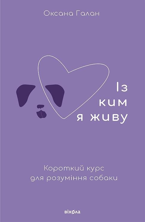 Оксана Галан «Із ким я живу. Короткий курс для розуміння собаки»