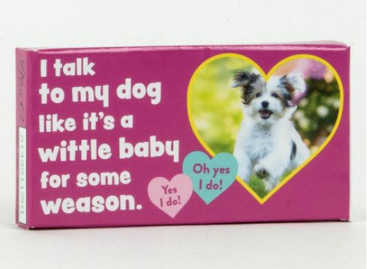 I TALK TO MY DOG LIKE IT'S A WITTLE BABY FOR SOME WEASON GUM