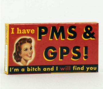 I HAVE PMS & GPS, I'M A BITCH & WILL FIND YOU