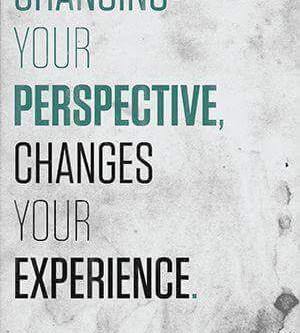 Changing Your Perspective Changes Your Experience!