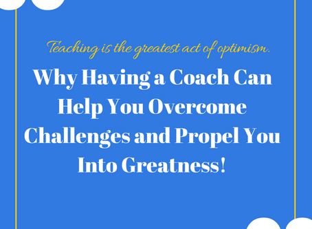 Why Having a Coach Can Help You Overcome Challenges and Propel You Into Greatness!