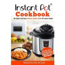 Instant Pot Cookbook: The Quick and Easy Pressure Cooker Guide for Smart People