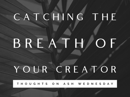 Catching the Breath of Your Creator - Thoughts on Ash Wednesday