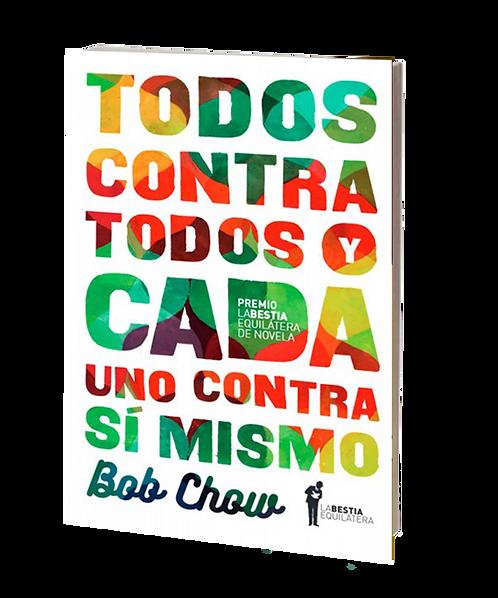 Chow, Bob - TODOS CONTRA TODOS Y CADA UNO CONTRA SÍ MISMO (novela)