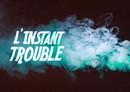L'instant Trouble