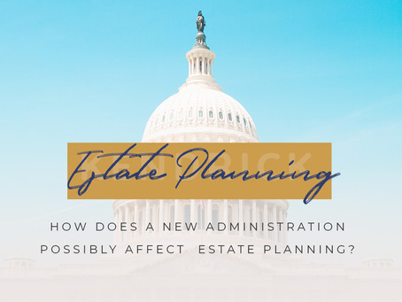 How does a new administration possibly affect  Estate planning?
