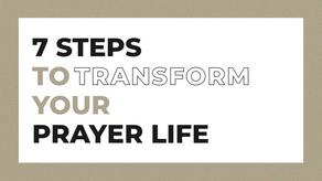 7 STEPS TO TRANSFORM YOUR PRAYER LIFE