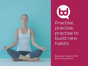 Practise, practise, practise to build new habits!
