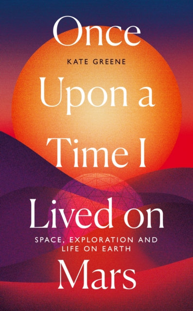 Once Upon a Time I Lived on Mars : Space, Exploration and Life on Earth